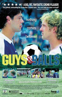 MOVIES: Guys and Balls.   After their most recent loss, a soccer team discovers its goalie is gay and casts him out. He retaliates by bringing back an all-gay team for a game to prove who's better.