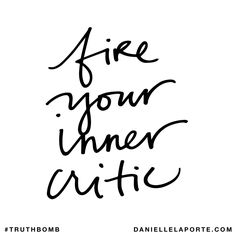 Fire your inner critic. Subscribe: DanielleLaPorte.com #Truthbomb #Words #Quotes
