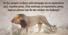 Ακόμα κι όταν νιώθεις έτσι, σκέψου ότι υπάρχουν κι άλλοι άνθρωποι γύρω σου. Πάντα υπάρχει κάποιος στο περιβάλλον σου που μπορείς να επικοινωνήσεις μαζί του Lion Quotes, Words Quotes, Wise Words, Qoutes, Colors And Emotions, Greek Quotes, Art Of Living, Real Life, Reading
