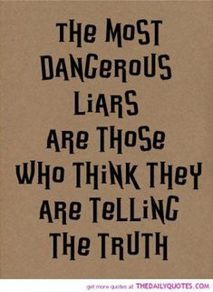 The most dangerous liars are those who think they are telling the truth. Watch out - you just might ruin your own reputation when you try to ruin mine.