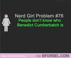 Nerd Girl Problems- pple not knowing who Benedict Cumberbatch is...TRUE...it annoys me so much!!!!