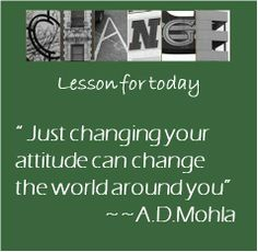 """""""Just changing your attitude can change the world around you.""""  ~~AD Mohla"""