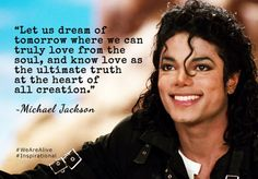 Let us dream of tomorrow where we can truly love from the soul, and know love as the ultimate truth at the heart of all creation. ~ Michael Jackson #WeAreAlive #Quotes #QuoteOfTheDay #QuotesToLiveBy #QuotesOnLife #Motivation #Motivational #MotivationalQuotes #ThoughtOfTheDay #ThoughtForTheDay