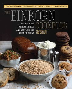 The Einkorn Cookbook: Discover the World's Purest and Most Ancient Form of Wheat: Delicious Flavor - Nutrient-ric...