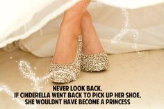 Never Look Back If Cinderella Went Back To Pick Up The Shoe she Wouldnt Have Become A Princess. Cinderella is my favorite :) Cute Quotes, Great Quotes, Quotes To Live By, Funny Quotes, Inspirational Quotes, Random Quotes, Motivational Lines, Sassy Quotes, Uplifting Quotes