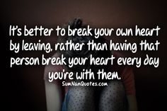 It's better to break your own heart by leaving, rather than having that person break your heart every day you're with them.