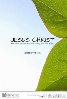 JESUS CHRIST the same YESTERDAY, and TODAY, and FOR EVER ~ Hebrews 13:8