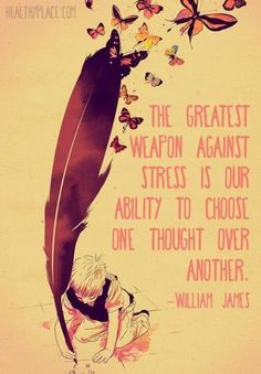 "William James : "" The greatest weapon against stress is our ability to choose one thought over another"".  Great book that Jane Roberts channelled called ""The Afterdeath Journal of an American Philosopher, William James""  (She is author of Seth Materials)"