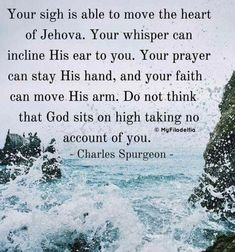 """""""Your sigh is able to move the heart of Jehova. Your whisper can incline His ear to you. Your prayer can stay His hand, and your faith can move His arm. Do not think that God sits on high taking no account of you. """" (Charles Spurgeon) I LOVE THIS QUOTE! Bible Verses Quotes, Faith Quotes, Scriptures, Godly Quotes, Christian Life, Christian Quotes, Christian Prayers, Charles Spurgeon Quotes, Soli Deo Gloria"""