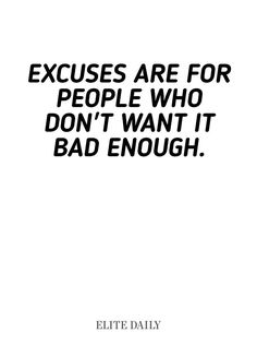 """Excuses are for people who don't want it bad enough."""