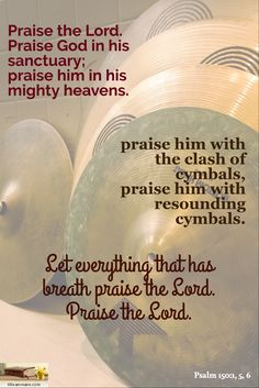Psalm 150:1, 5, 6 / Praise the Lord. Praise God in his sanctuary; praise him in his mighty heavens. / praise him with the clash of cymbals, praise him with resounding cymbals. / Let everything that has breath praise the Lord. Praise the Lord.
