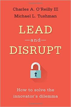 Lead and Disrupt: How to Solve the Innovator's Dilemma (9780804798655): Charles O'Reilly, Michael Tushman: Books