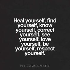 Quote - Heal yourself, find yourself, know yourself, correct yourself, see yourself, love yourself, be yourself, respect yourself. www.livelifehappy.com