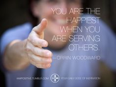 You are the happiest when you are serving others. —Orrin Woodward