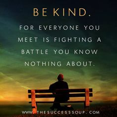 """""""Be kind, for everyone you meet is fighting a battle you know nothing about."""""""