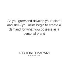 """Archibald Marwizi - """"As you grow and develop your talent and skill � you must begin to create a demand..."""". life, inspirational, inspirational-quotes, growth, leadership, purpose, success-quotes, excellence, effectiveness, attitude-quotes, legacy-quotes"""