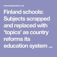 Finland schools: Subjects scrapped and replaced with 'topics' as country reforms its education system | The Independent