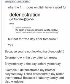yeee I discovered the word defenestration a few years ago when I was looking through my grandpa's graded papers (he's an English professor) and I now use it on a daily basis isn't english gREAT