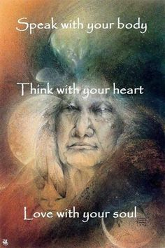 Speak with your body. Think with your heart. Love with your soul. Native American Spirituality, Native American Wisdom, American Indians, Cree Indians, American Symbols, Reiki, American Indian Quotes, American Women, American History