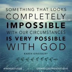 Something that looks completely impossible with our circumstances is very possible with God.  #friendsofJesus