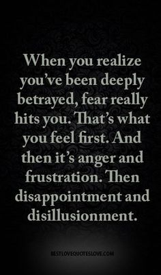 When you realize youve been deeply betrayed fear really hits you. Thats what you feel first. And then its anger and frustration. Then disappointment and disillusionment. Betrayal Quotes, Anger Quotes, Hurt Quotes, Me Quotes, Family Betrayal, Qoutes, Heartbreak Quotes, Quotable Quotes, Family Hurts You