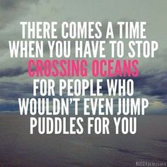 There comes a time when you have to stop crossing oceans for people who wouldn't even jump puddles for you...