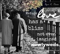 """""""Mature love has a bliss not even imagined by newlyweds."""" --Boyd K. Packer"""