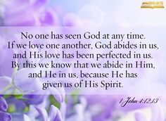No man hath seen God at any time. If we love one another, God dwelleth in us, and his love is perfected in us. Hereby know we that we dwell in him, and he in us, because he hath given us of his Spirit. (1 John 4:12-13)