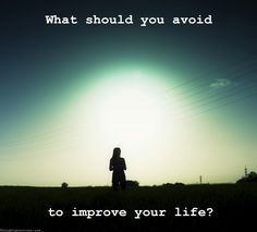 What should you avoid to improve your life?