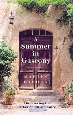 "A Summer in Gascony - Englishman Martin Calder's memories of a summer spent in Gascony, ""the other south of France"""