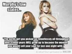 "Murphy's Law states... ""The nerdy girl you picked on relentlessly all throughout your school years WILL grow up to become the woman you would sell your soul for just one night with."""