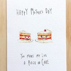 Happy Mother's Day You Make My Life A Piece Of Cake Give a special slice of gift with this cute little hand-made Mother's Day card. . It'll sweeten up her day. . Get in early this Mother's day and grab this for $5.95 with FREE shipping Australia wide. from welldrawn.com.au. . or on the @welldrawn bio