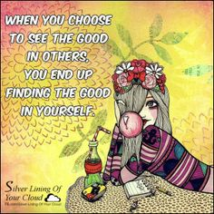 When you choose to see the good in others, you end up finding the good in yourself. _More fantastic quotes on: https://www.facebook.com/SilverLiningOfYourCloud  _Follow my Quote Blog on: http://silverliningofyourcloud.wordpress.com/