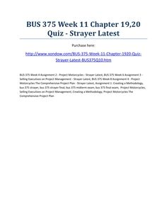 Bus 375 week 11 chapter 19,20 quiz strayer latest  BUS 375 Week 11 Chapter 19,20 Quiz - Strayer Latest Purchase here: http://www.xondow.com/BUS-375-Week-11-Chapter-1920-Quiz-Strayer-Latest-BUS375Q10.htm  BUS 375 Week 4 Assignment 2 - Project Motorcycles - Strayer Latest, BUS 375 Week 6 Assignment 3 - Selling Executives on Project Management - Strayer Latest, BUS 375 Week 8 Assignment 4 - Project Motorcycles The Comprehensive Project Plan - Strayer Latest, Assignment 1: Creating a…