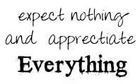 expect nothing... and appreciate everything