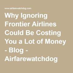 Why Ignoring Frontier Airlines Could Be Costing You a Lot of Money - Blog - Airfarewatchdog