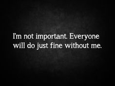 i'm not important. everyone will do just fine without me