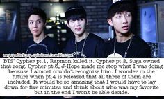 Bts cypher pt.1, rap mon killed it. Cypher pt.2, suga owned that song. Cypher pt.3, jhope made me stop what I was doing because I almost couldn't recognize him. I wonder in the future when pt.4 is release that all three of them are so amazing that I would have to lay down for five mins and think about who was my favorite but in the end I won't be able decide.