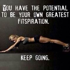 You have the potential to be your own greatest fitspiration.  Keep going.