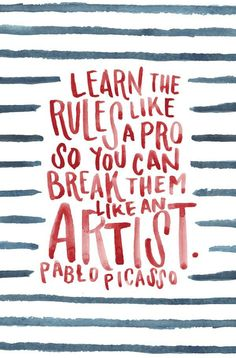 Learn the rules like a pro so you can break them like an artist. – Pablo Picasso thedailyquotes.com