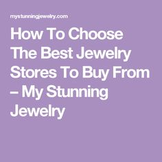 How To Choose The Best Jewelry Stores To Buy From – My Stunning Jewelry