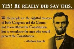 """Our President, Abraham Lincoln quote. """"We the people are the rightful masters of both Congress and the courts, not to overthrow the Constitution but to overthrow the men who pervert the Constitution. Mantra, Einstein, Great Quotes, Inspirational Quotes, Motivational, Awesome Quotes, Meaningful Quotes, Funky Quotes, Clever Quotes"""