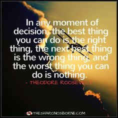 In any moment of decision, the best thing you can do is the right thing, the next best thing is the wrong thing, and the worst thing you can do is nothing. #TheSharonOsborne