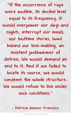 If the occurrence of rape were audible, its decibel level equal to its frequency, it would overpower our days and nights, interrupt our meals, our bedtime stories, howl behind our love-making, an insistent jackhammer of distress. We would demand an end to it. And if we failed to locate its source, we would condemn the whole structure. We would refuse to live under such conditions. Pro Choice, Equal Rights, Social Issues, Human Rights, Equality, Trauma, Social Justice, Girl Power, Whisper