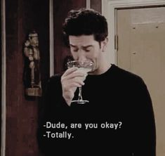 -dude, are you okay?  -totally. | #friends #rossgeller #tvquotes