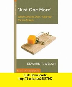 Just One More When Desires Dont Take No for an Answer (Resources for Changing Lives) (9780875526898) Edward T. Welch , ISBN-10: 0875526896  , ISBN-13: 978-0875526898 ,  , tutorials , pdf , ebook , torrent , downloads , rapidshare , filesonic , hotfile , megaupload , fileserve