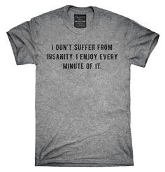 I Don't Suffer From Insanity I Enjoy Every Minute Of It Shirt, Hoodies, Tanktops