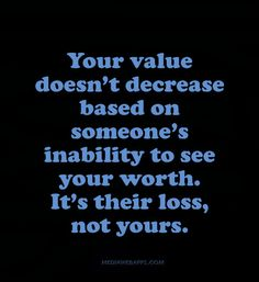 Your value doesn't decrease based on someone's inability to see your worth. It's their loss, not yours.