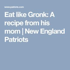 Eat like Gronk: A recipe from his mom | New England Patriots