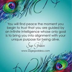 You will find peace the moment you begin to trust that you are guided by an infinite intelligence whose only goal is to bring you into alignment with your unique purpose for being alive. Sage Goddess.